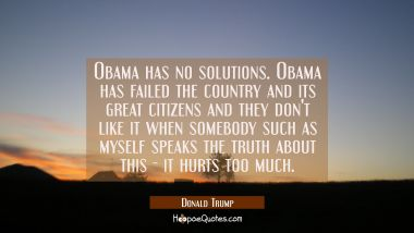 Obama has no solutions. Obama has failed the country and its great citizens and they don't like it
