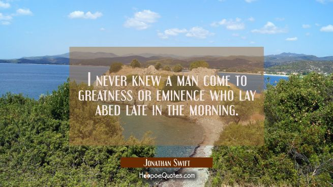 I never knew a man come to greatness or eminence who lay abed late in the morning.