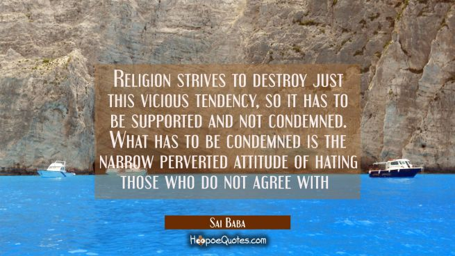 Religion strives to destroy just this vicious tendency, so it has to be supported and not condemned