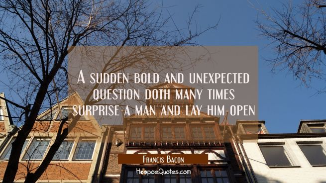 A sudden bold and unexpected question doth many times surprise a man and lay him open