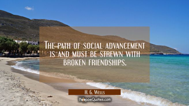 The path of social advancement is and must be strewn with broken friendships.