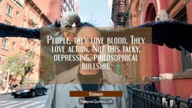 People, they love blood. They love action. Not this talky, depressing, philosophical bullshit. Quotes