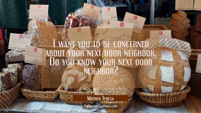 I want you to be concerned about your next door neighbor. Do you know your next door neighbor?