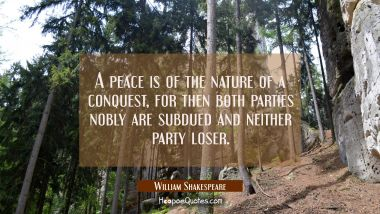 A peace is of the nature of a conquest, for then both parties nobly are subdued and neither party l