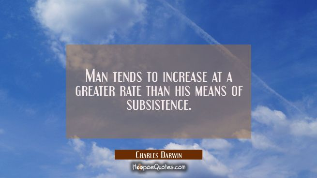 Man tends to increase at a greater rate than his means of subsistence.