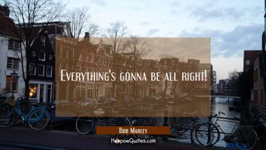 Everything's gonna be all right! Bob Marley Quotes