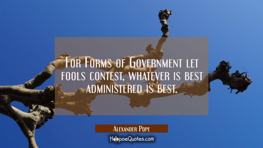For Forms of Government let fools contest, whatever is best administered is best. Alexander Pope Quotes