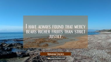 I have always found that mercy bears richer fruits than strict justice. Abraham Lincoln Quotes
