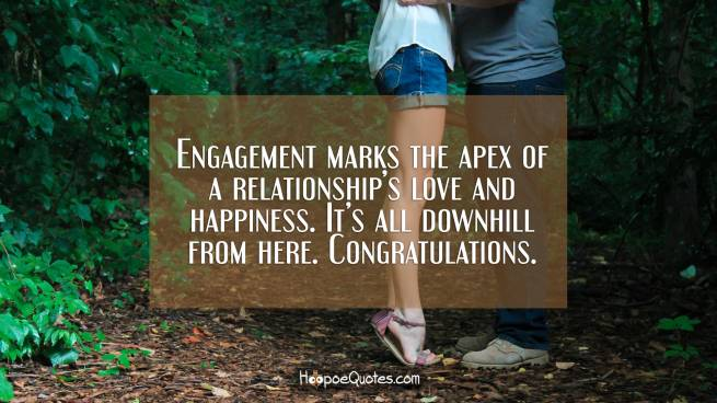 Engagement marks the apex of a relationship's love and happiness. It's all downhill from here. Congratulations.