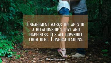 Engagement marks the apex of a relationship's love and happiness. It's all downhill from here. Congratulations. Engagement Quotes