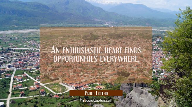 An enthusiastic heart finds opportunities everywhere.
