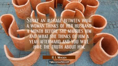 Strike an average between what a woman thinks of her husband a month before she marries him and wha