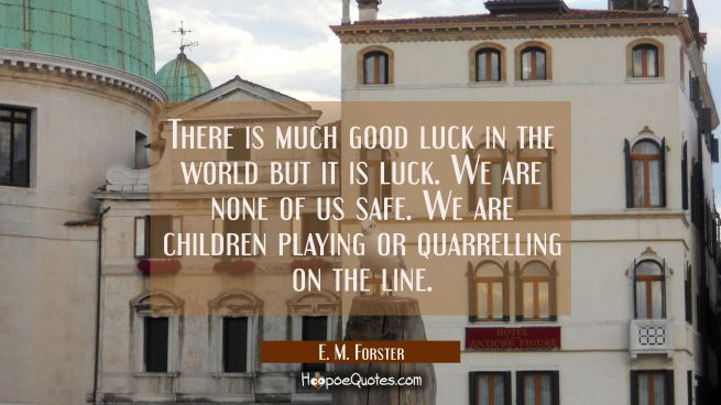 There is much good luck in the world but it is luck. We are none of us safe. We are children playin