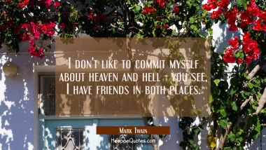 I don't like to commit myself about heaven and hell - you see I have friends in both places. Mark Twain Quotes