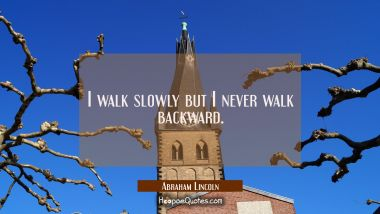 I walk slowly but I never walk backward.