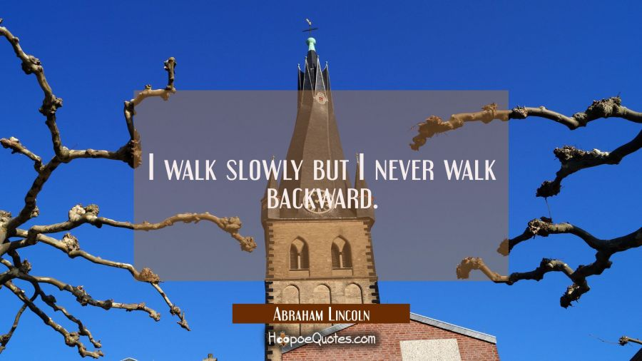 Quote of the Day - I walk slowly but I never walk backward. - Abraham Lincoln
