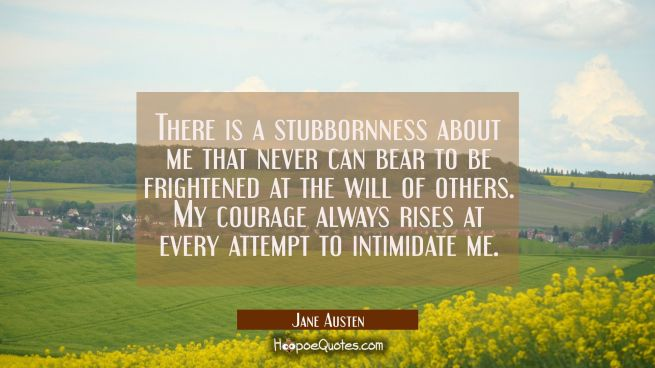 There is a stubbornness about me that never can bear to be frightened at the will of others. My courage always rises at every attempt to intimidate me.