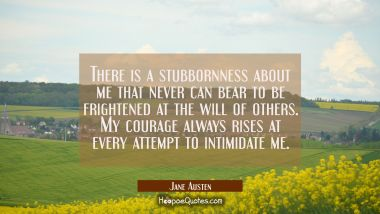 There is a stubbornness about me that never can bear to be frightened at the will of others. My courage always rises at every attempt to intimidate me. Jane Austen Quotes
