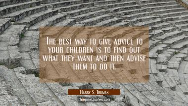 The best way to give advice to your children is to find out what they want and then advise them to