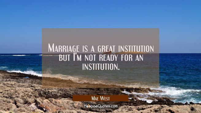 Marriage is a great institution but I'm not ready for an institution.