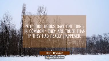 All good books have one thing in common - they are truer than if they had really happened.