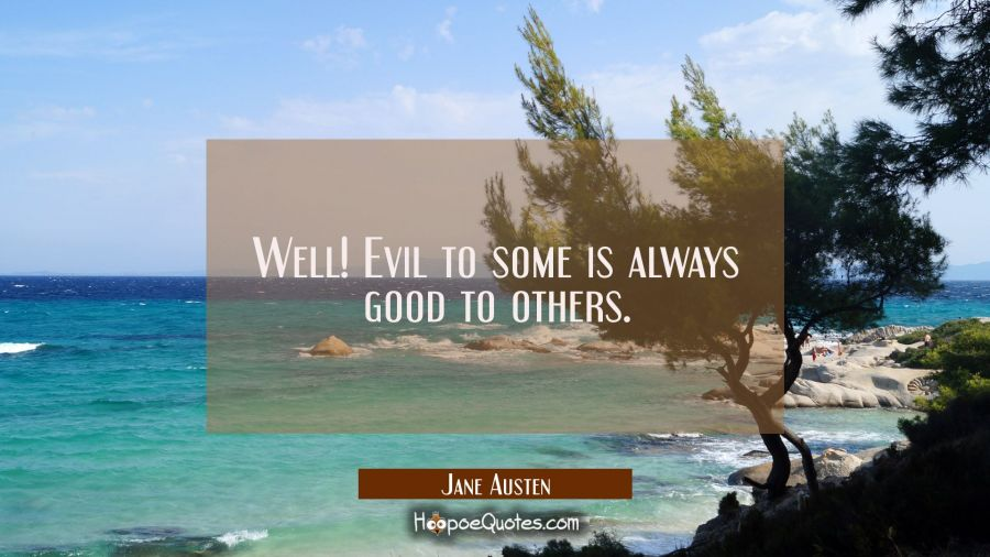 Well! Evil to some is always good to others. Jane Austen Quotes
