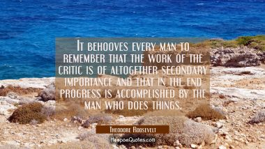 It behooves every man to remember that the work of the critic is of altogether secondary importance