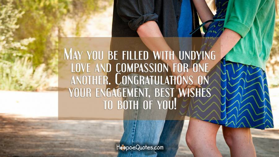 May you be filled with undying love and compassion for one another. Congratulations on your engagement, best wishes to both of you! Engagement Quotes
