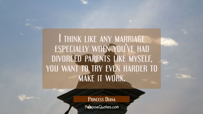 I think like any marriage especially when you've had divorced parents like myself, you want to try