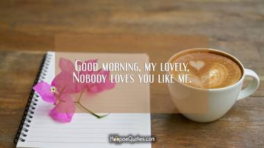Good morning my lovely, nobody loves you like me. Good Morning Quotes