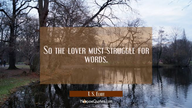 So the lover must struggle for words.