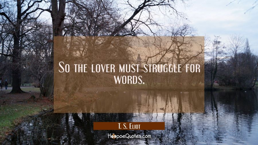 So the lover must struggle for words. T. S. Eliot Quotes