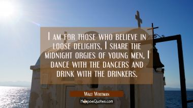 I am for those who believe in loose delights I share the midnight orgies of young men I dance with