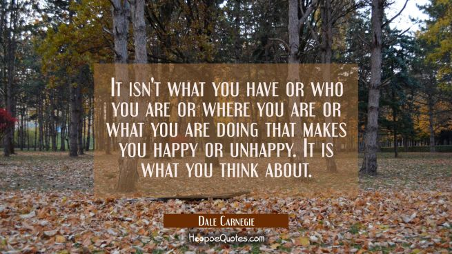 It isn't what you have or who you are or where you are or what you are doing that makes you happy o