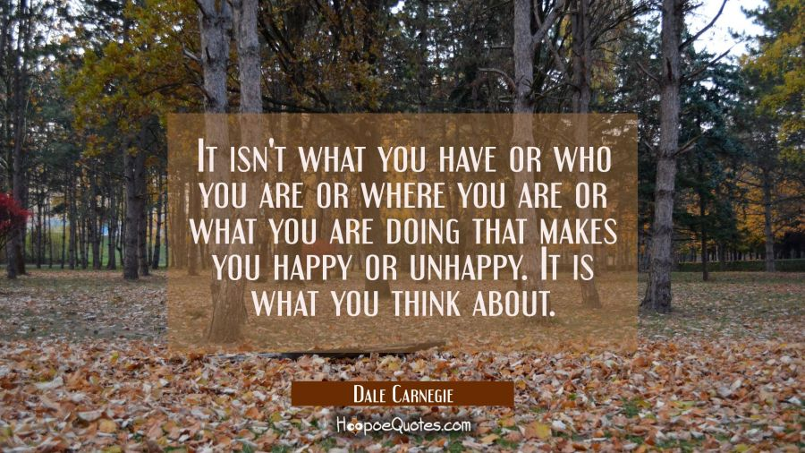 It isn't what you have or who you are or where you are or what you are doing that makes you happy o Dale Carnegie Quotes
