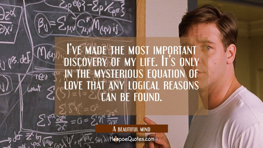 I've made the most important discovery of my life. It's only in the mysterious equation of love that any logical reasons can be found. Movie Quotes Quotes
