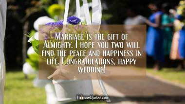 Marriage is the gift of Almighty. I hope you two will find the peace and happiness in life. Congratulations, happy wedding! Wedding Quotes