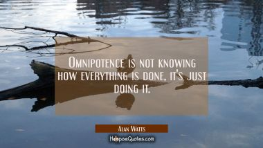 Omnipotence is not knowing how everything is done, it's just doing it.