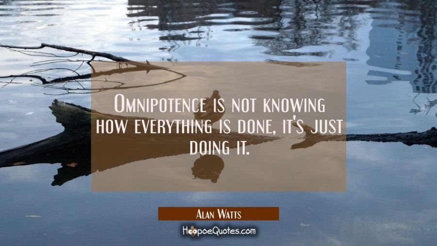 Omnipotence is not knowing how everything is done, it's just doing it. Alan Watts Quotes