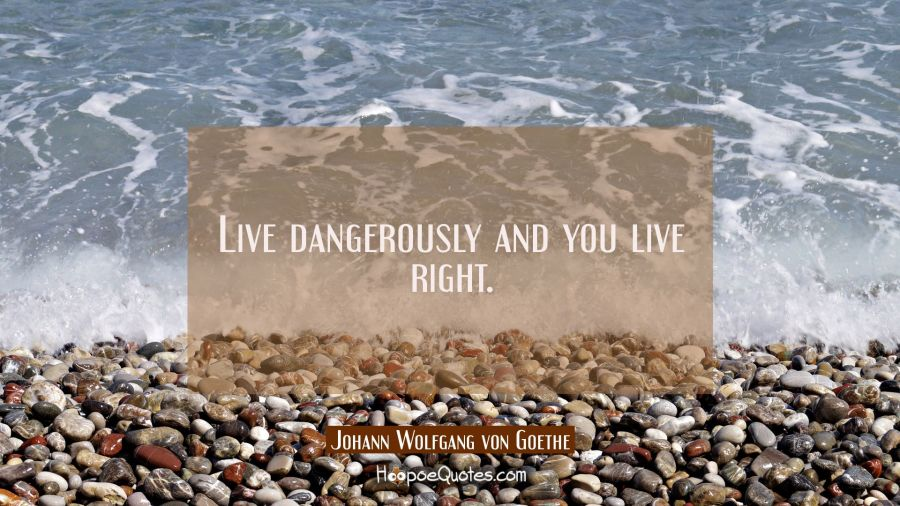 Live dangerously and you live right. Johann Wolfgang von Goethe Quotes