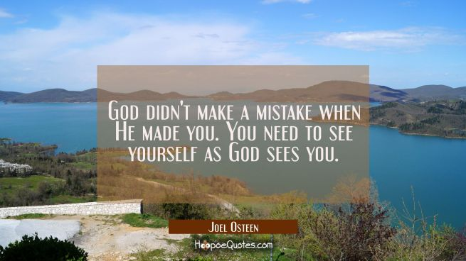 God didn't make a mistake when He made you. You need to see yourself as God sees you.