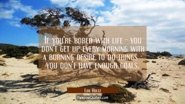 If you're bored with life - you don't get up every morning with a burning desire to do things - you