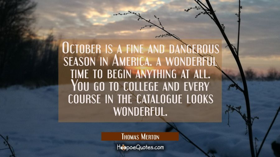 October is a fine and dangerous season in America. a wonderful time to begin anything at all. You g Thomas Merton Quotes