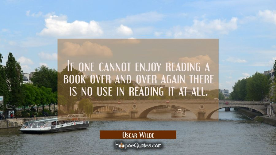 If one cannot enjoy reading a book over and over again there is no use in reading it at all. Oscar Wilde Quotes
