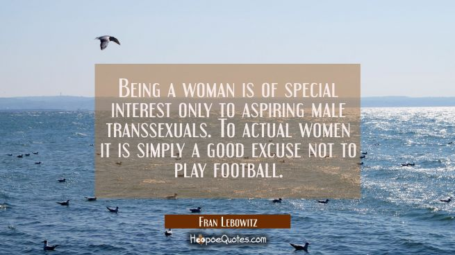 Being a woman is of special interest only to aspiring male transsexuals. To actual women it is simp