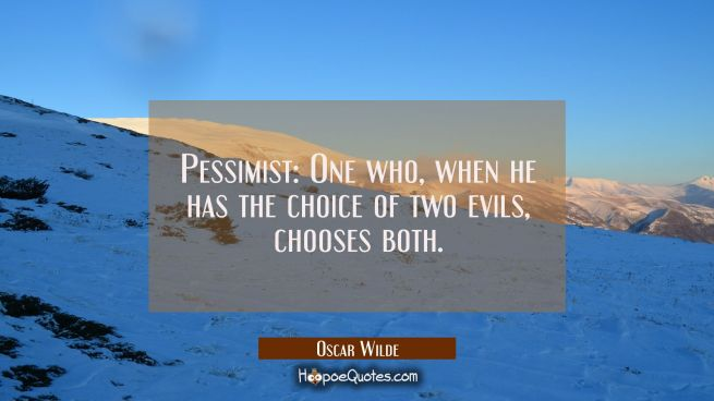 Pessimist: One who when he has the choice of two evils chooses both.