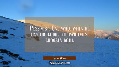 Pessimist: One who when he has the choice of two evils chooses both. Oscar Wilde Quotes