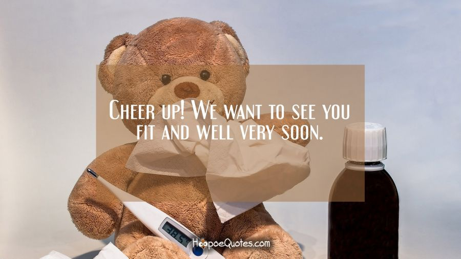 Cheer up! We want to see you fit and well very soon. Get Well Soon Quotes