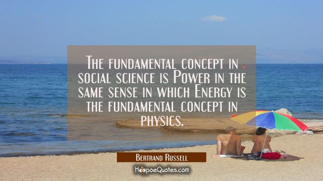 The fundamental concept in social science is Power in the same sense in which Energy is the fundame