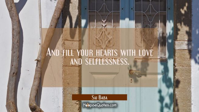 And fill your hearts with love and selflessness.